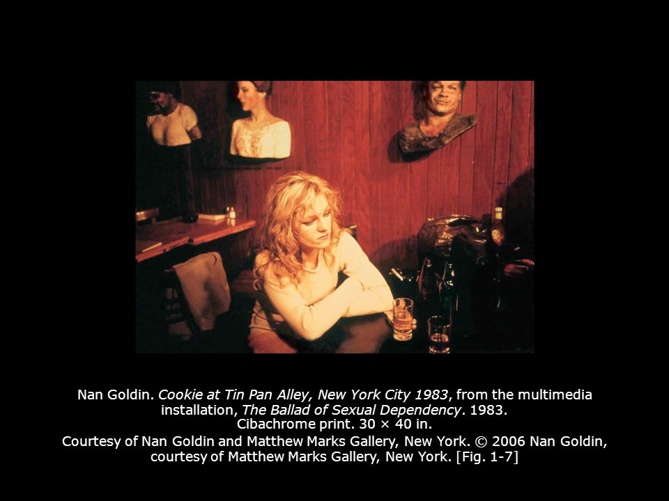 Nan Goldin. Cookie at Tin Pan Alley, New York City 1983, from the multimedia installation, The Ballad of Sexual Dependency. 1983. Cibachrome print. 30 × 40 in. Courtesy of Nan Goldin and Matthew Marks Gallery, New York. © 2006 Nan Goldin, courtesy of Matthew Marks Gallery, New York. [Fig. 1-7]